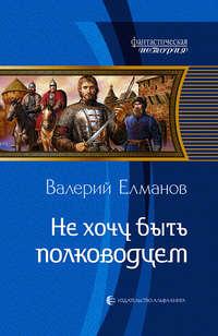 Елманов, Валерий  - Не хочу быть полководцем