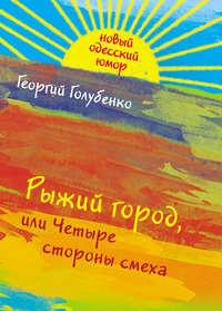 Голубенко, Георгий  - Рыжий город, или Четыре стороны смеха (сборник)