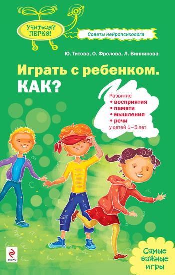 Юлия Титова, Ольга Фролова - Играть с ребенком. Как? Развитие восприятия, памяти, мышления и речи у детей 1-5 лет