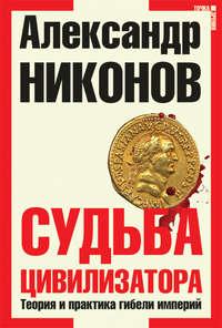 Никонов, Александр  - Судьба цивилизатора. Теория и практика гибели империй
