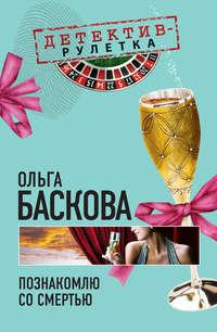 Баскова, Ольга  - Познакомлю со смертью