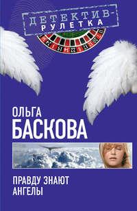 Баскова, Ольга  - Правду знают ангелы