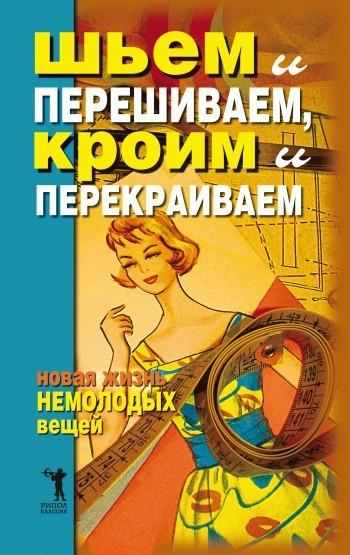 Дарья Нестерова - Шьем и перешиваем, кроим и перекраиваем. Новая жизнь немолодых вещей