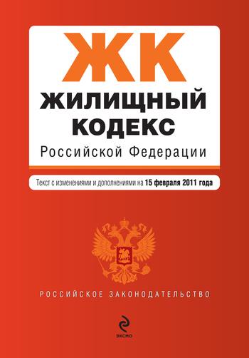 Жилищный кодекс Российской Федерации. Текст с изменениями и дополнениями на 15 февраля 2011 г. LitRes.ru 49.000