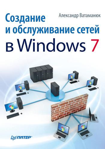 Александр Ватаманюк Создание и обслуживание сетей в Windows 7 ноутбук и windows 7