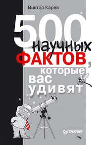 Карев, Виктор Сергеевич  - 500 научных фактов, которые вас удивят
