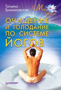 Громаковская, Татьяна  - Очищение и голодание по системе йогов