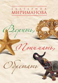 Мириманова, Екатерина  - Верить, понимать, обретать