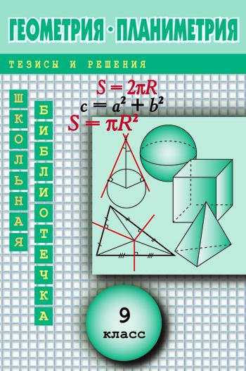 Геометрия: Планиметрия в тезисах и решениях.9класс