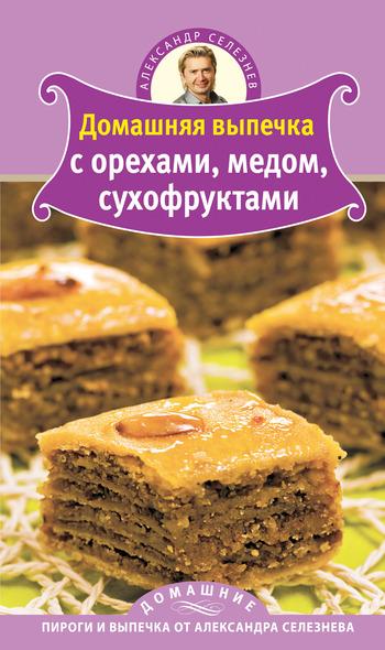 Александр Селезнев Домашняя выпечка с орехами, медом, сухофруктами