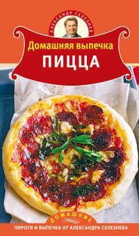 Селезнев, Александр  - Домашняя выпечка. Пицца