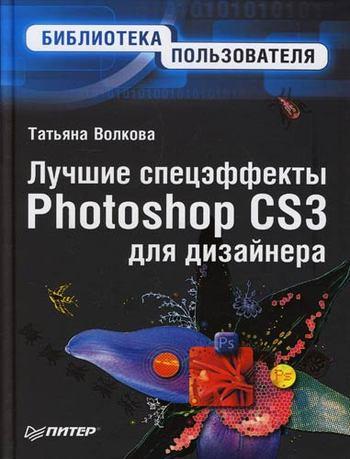 Т. О. Волкова Лучшие спецэффекты Photoshop CS3 для дизайнера. Библиотека пользователя бондаренко с photoshop cs3 и цифровое фото лучш трюки и эффекты