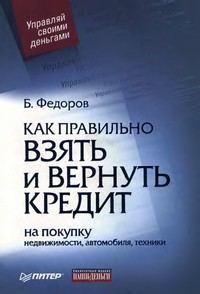 Федоров, Борис Валерьевич  - Как правильно взять и вернуть кредит: на покупку недвижимости, автомобиля, техники