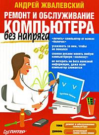 Андрей Жвалевский Ремонт и обслуживание компьютера без напряга компьютер для пенсионеров книга