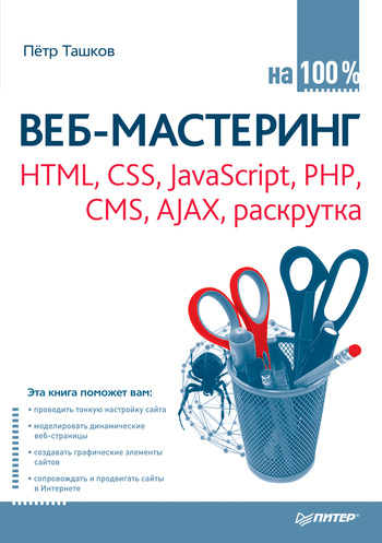 Петр Ташков Веб-мастеринг: HTML, CSS, JavaScript, PHP, CMS, AJAX, раскрутка создаем динамические веб сайты с помощью php mysql javascript css и html5 4 е изд