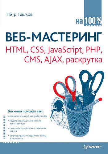 Петр Ташков Веб-мастеринг: HTML, CSS, JavaScript, PHP, CMS, AJAX, раскрутка веб мастеринг на 100% html css javascript php cms графика раскрутка