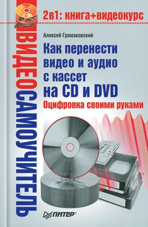Алексей Громаковский Как перенести видео и аудио с кассет на CD и DVD. Оцифровка своими руками мебель своими руками cd с видеокурсом