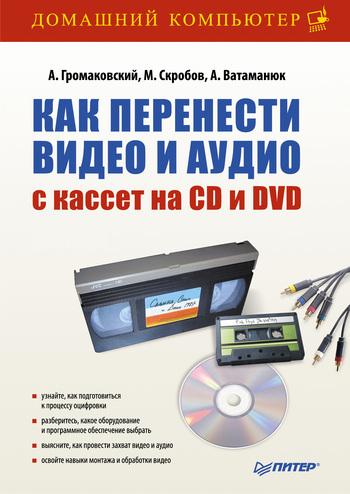 Александр Ватаманюк Как перенести видео и аудио с кассет на CD и DVD ватаманюк а и видеосамоучитель обслуживание и настройка компьютера cd