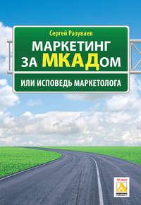 Разуваев, Сергей  - Маркетинг за МКАДом, или Исповедь маркетолога
