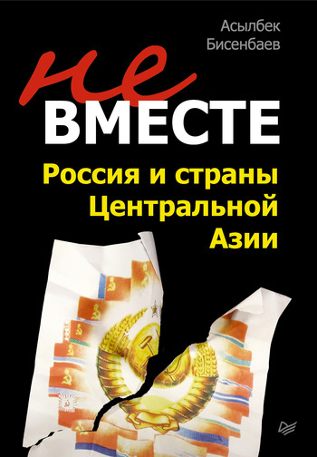 Асылбек Бисенбаев Не вместе: Россия и страны Центральной Азии обручев в а в дебрях центральной азии