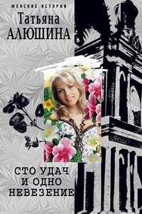 Алюшина, Татьяна  - Сто удач и одно невезение