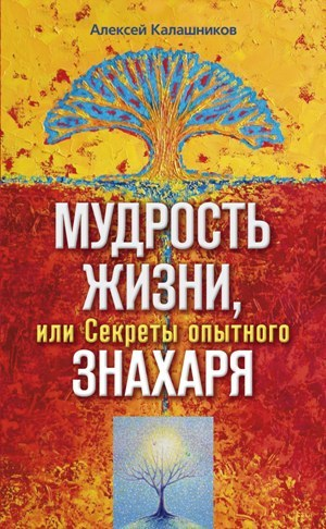 Алексей Борисович Калашников Мудрость жизни, или Секреты опытного знахаря