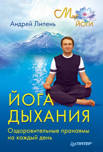 Андрей Липень Йога дыхания. Оздоровительные пранаямы на каждый день йога дыхания оздоровительные пранаямы на каждый день