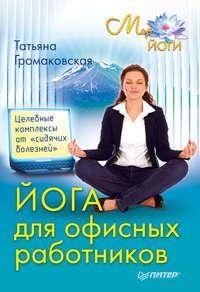 Громаковская, Татьяна  - Йога для офисных работников. Целебные комплексы от «сидячих болезней»
