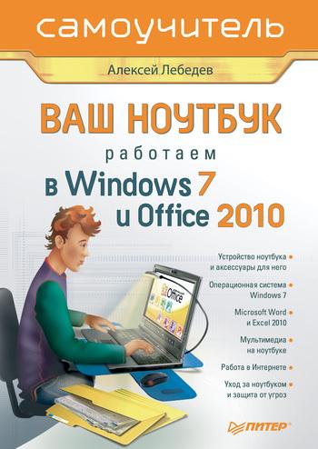 Алексей Лебедев Ваш ноутбук. Работаем в Windows 7 и Office 2010. Самоучитель ноутбук и windows 7