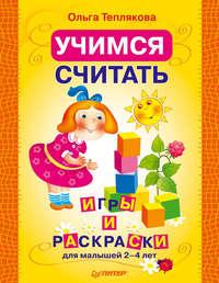 Теплякова, Ольга  - Учимся считать. Игры и раскраски для малышей 2–4 лет