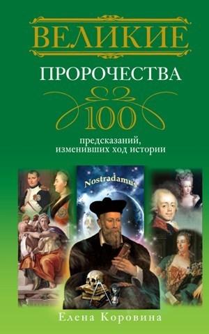 Елена Коровина Великие пророчества. 100 предсказаний, изменивших ход истории нострадамус полное собрание пророчеств