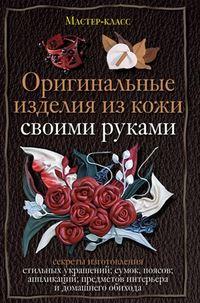 Клюшина, Александра  - Оригинальные изделия из кожи своими руками. Секреты изготовления