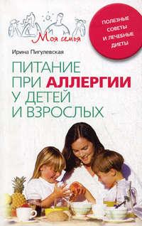 Пигулевская, Ирина  - Питание при аллергии у детей и взрослых. Полезные советы и лечебные диеты