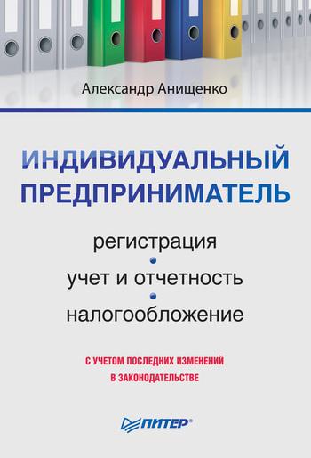 Александр Владимирович Анищенко Индивидуальный предприниматель: регистрация, учет и отчетность, налогообложение