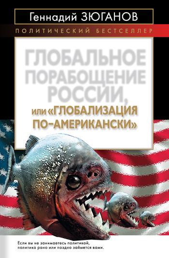 Геннадий Зюганов Глобальное порабощение России, или Глобализация по-американски геннадий зюганов глядя в будущее