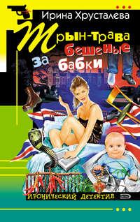 Хрусталева, Ирина  - Трын-трава за бешеные бабки