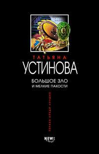 Татьяна Устинова - Большое зло и мелкие пакости