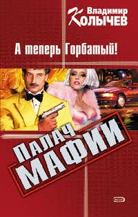 Колычев, Владимир  - А теперь Горбатый!