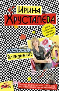 Хрусталева, Ирина  - Осторожно: блондинка!