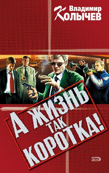 Владимир Колычев - А жизнь так коротка!