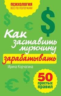 Ирина Корчагина - Как заставить мужчину зарабатывать. 50 простых правил