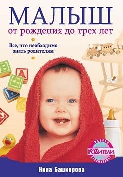 Нина Башкирова Малыш от рождения до трех лет. Все, что необходимо знать родителям отсутствует развитие ребенка и уход за ним от рождения до трех лет