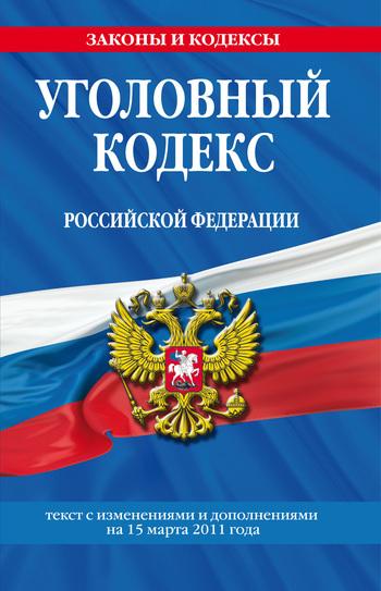 Уголовный кодекс Российской Федерации. Текст с изменениями и дополнениями на 15марта 2011 г.