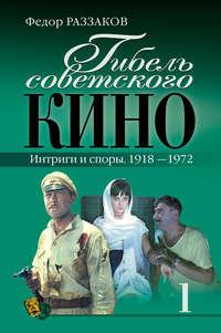 Раззаков, Федор  - Гибель советского кино. Интриги и споры. 1918-1972