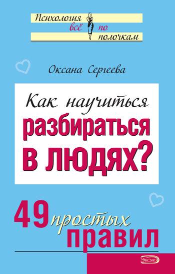 Оксана Сергеева Как научиться разбираться в людях? 49 простых правил оксана сергеева язык жестов как читать мысли без слов 49 простых правил