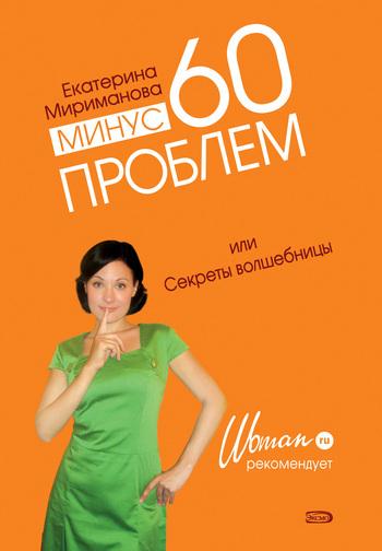 Екатерина Мириманова Минус 60 проблем, или Секреты волшебницы ISBN: 978-5-699-30431-8