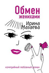 Мазаева, Ирина  - Обмен женихами