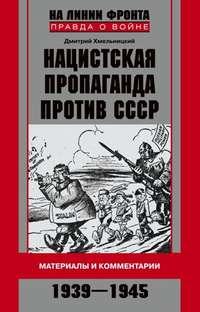 Хмельницкий, Дмитрий  - Нацистская пропаганда против СССР. Материалы и комментарии. 1939-1945