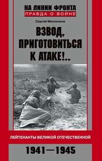 Михеенков, Сергей  - Взвод, приготовиться к атаке!.. Лейтенанты Великой Отечественной. 1941–1945