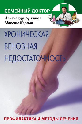 Александр Михайлович Архипов Хроническая венозная недостаточность. Профилактика и методы лечения